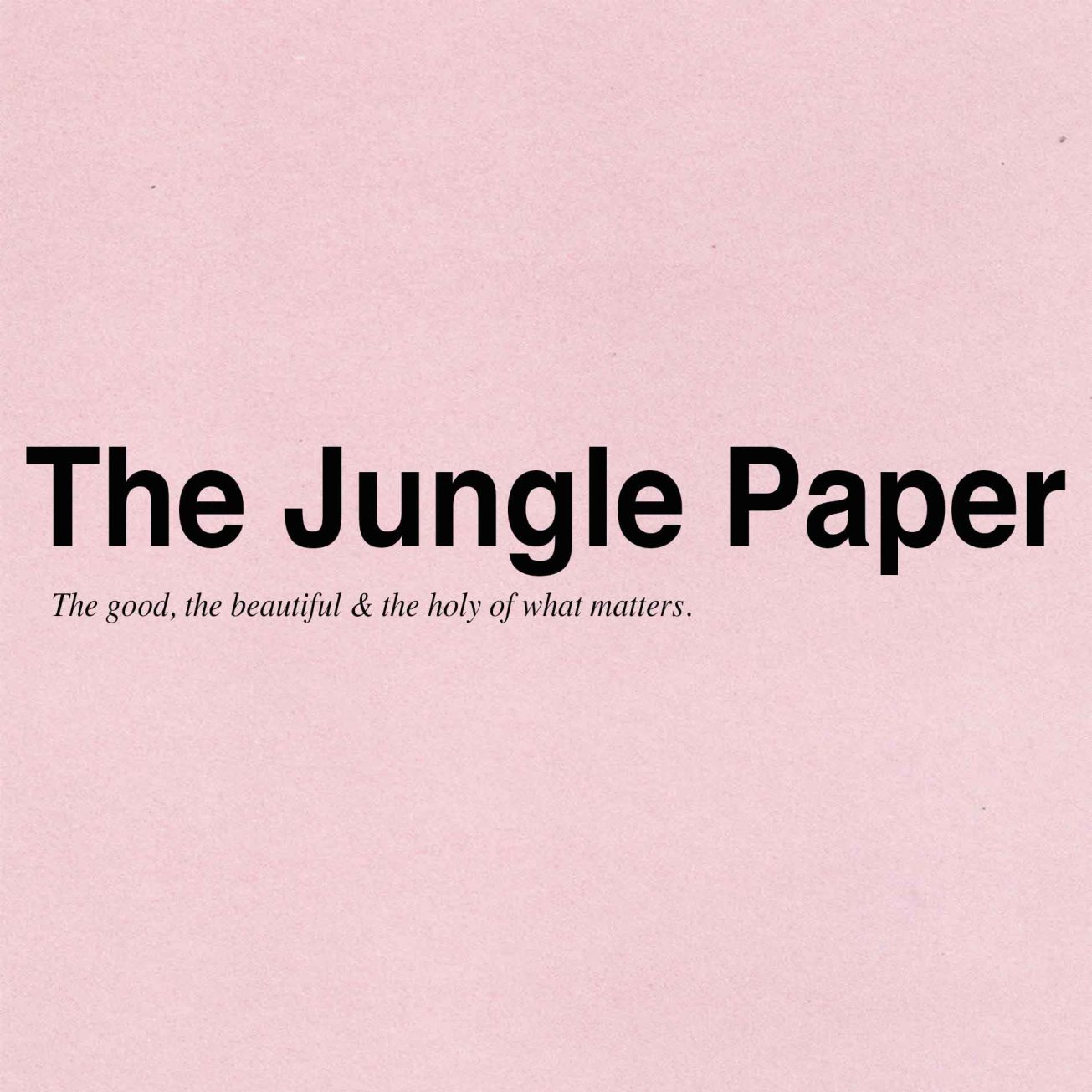 THE JUNGLE PAPER: The Good, The Beautiful & The Holy